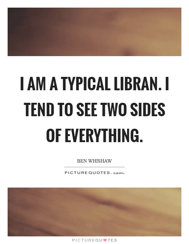 I am a typical Libran. I tend to see two sides of everything Picture Quote #1