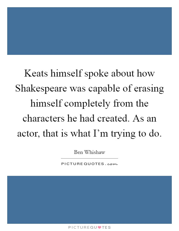 Keats himself spoke about how Shakespeare was capable of erasing himself completely from the characters he had created. As an actor, that is what I'm trying to do Picture Quote #1