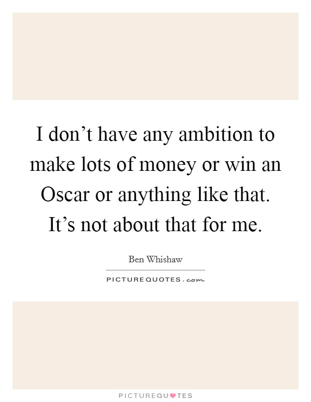 I don't have any ambition to make lots of money or win an Oscar or anything like that. It's not about that for me Picture Quote #1