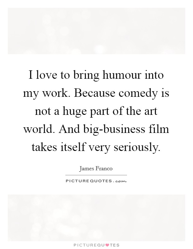 I love to bring humour into my work. Because comedy is not a huge part of the art world. And big-business film takes itself very seriously Picture Quote #1