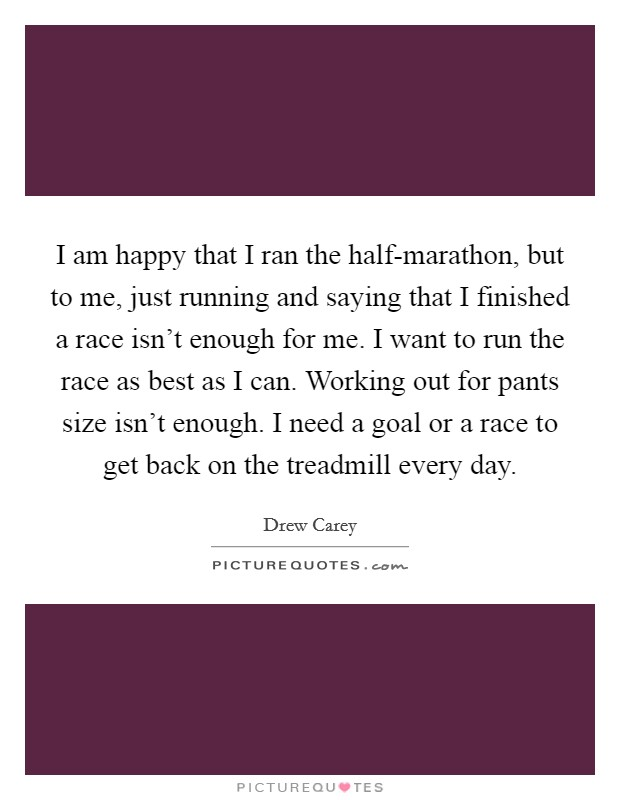 I am happy that I ran the half-marathon, but to me, just running and saying that I finished a race isn't enough for me. I want to run the race as best as I can. Working out for pants size isn't enough. I need a goal or a race to get back on the treadmill every day Picture Quote #1