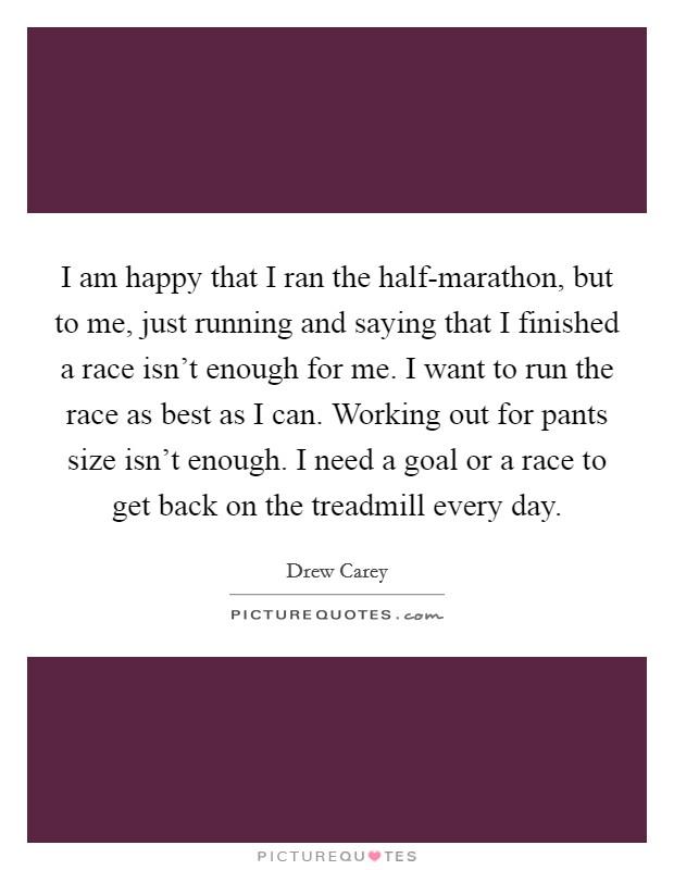 I am happy that I ran the half-marathon, but to me, just ...