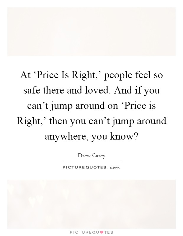 At 'Price Is Right,' people feel so safe there and loved. And if you can't jump around on 'Price is Right,' then you can't jump around anywhere, you know? Picture Quote #1