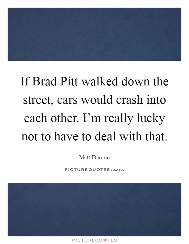 If Brad Pitt walked down the street, cars would crash into each other. I'm really lucky not to have to deal with that Picture Quote #1