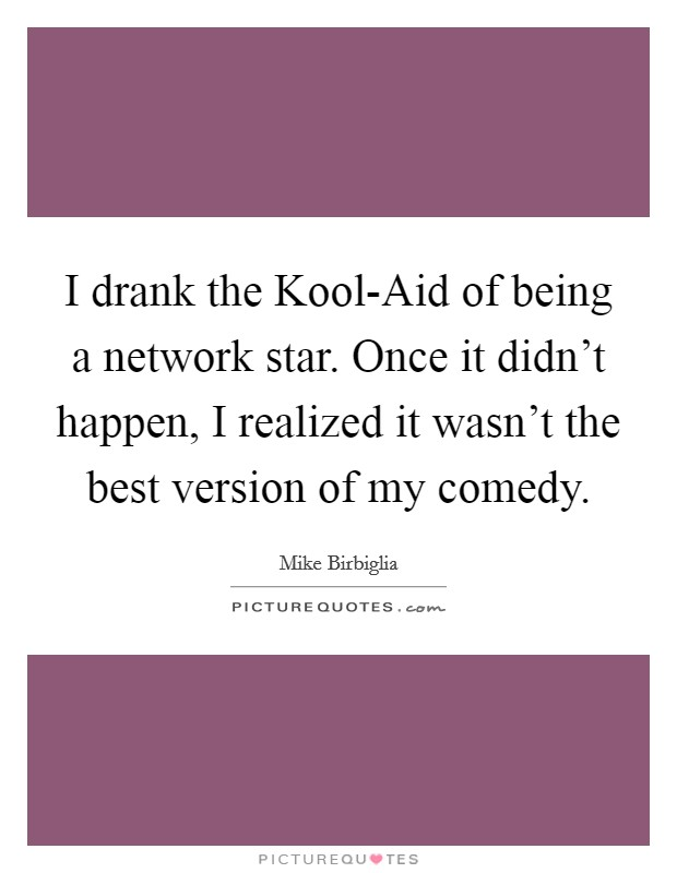 I drank the Kool-Aid of being a network star. Once it didn't happen, I realized it wasn't the best version of my comedy Picture Quote #1