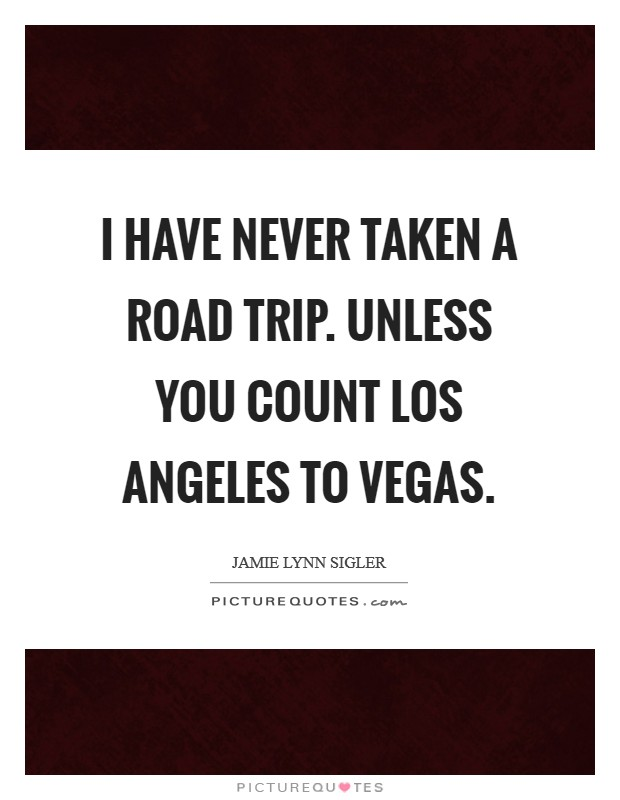 I have never taken a road trip. Unless you count Los Angeles to Vegas Picture Quote #1