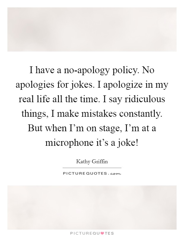 I have a no-apology policy. No apologies for jokes. I apologize in my real life all the time. I say ridiculous things, I make mistakes constantly. But when I'm on stage, I'm at a microphone it's a joke! Picture Quote #1