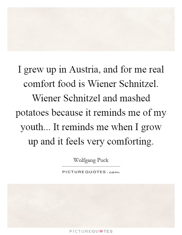 I grew up in Austria, and for me real comfort food is Wiener Schnitzel. Wiener Schnitzel and mashed potatoes because it reminds me of my youth... It reminds me when I grow up and it feels very comforting Picture Quote #1