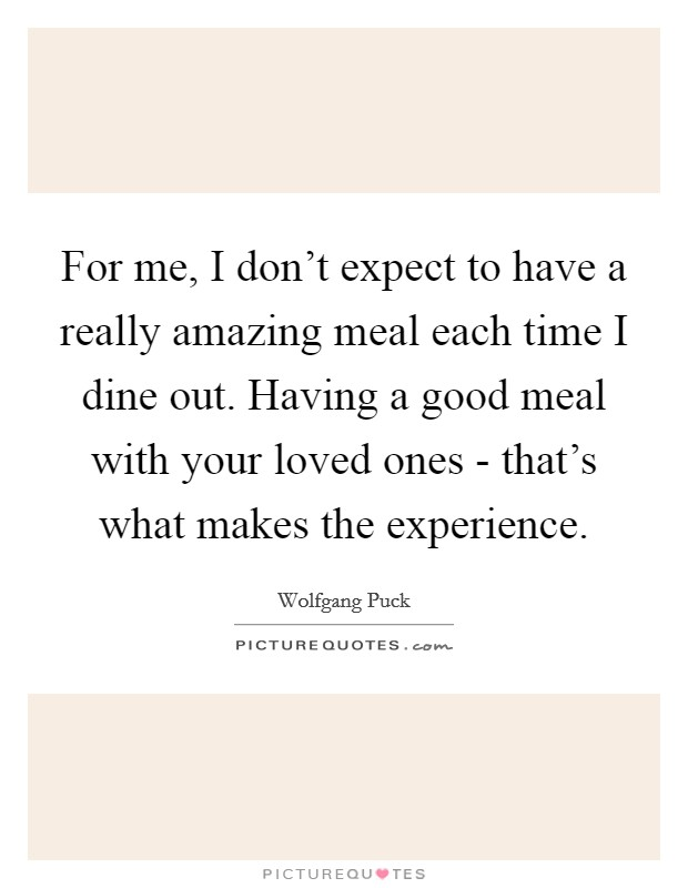 For me, I don't expect to have a really amazing meal each time I dine out. Having a good meal with your loved ones - that's what makes the experience Picture Quote #1