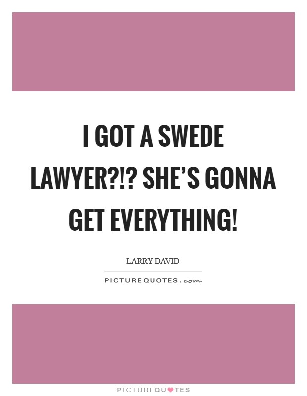 I got a Swede lawyer?!? She's gonna get everything! Picture Quote #1