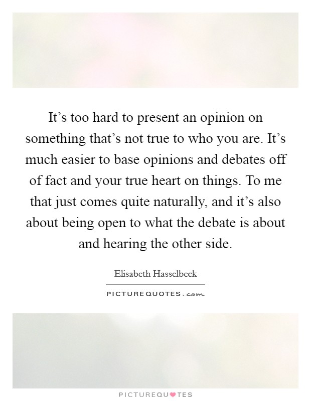It's too hard to present an opinion on something that's not true to who you are. It's much easier to base opinions and debates off of fact and your true heart on things. To me that just comes quite naturally, and it's also about being open to what the debate is about and hearing the other side Picture Quote #1