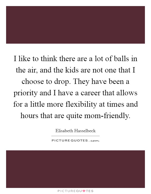 I like to think there are a lot of balls in the air, and the kids are not one that I choose to drop. They have been a priority and I have a career that allows for a little more flexibility at times and hours that are quite mom-friendly Picture Quote #1