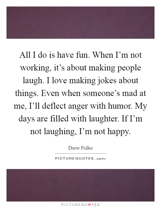 All I do is have fun. When I'm not working, it's about making people laugh. I love making jokes about things. Even when someone's mad at me, I'll deflect anger with humor. My days are filled with laughter. If I'm not laughing, I'm not happy Picture Quote #1
