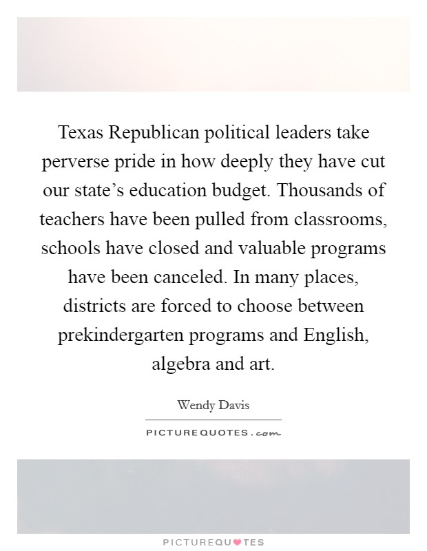 Texas Republican political leaders take perverse pride in how deeply they have cut our state's education budget. Thousands of teachers have been pulled from classrooms, schools have closed and valuable programs have been canceled. In many places, districts are forced to choose between prekindergarten programs and English, algebra and art Picture Quote #1