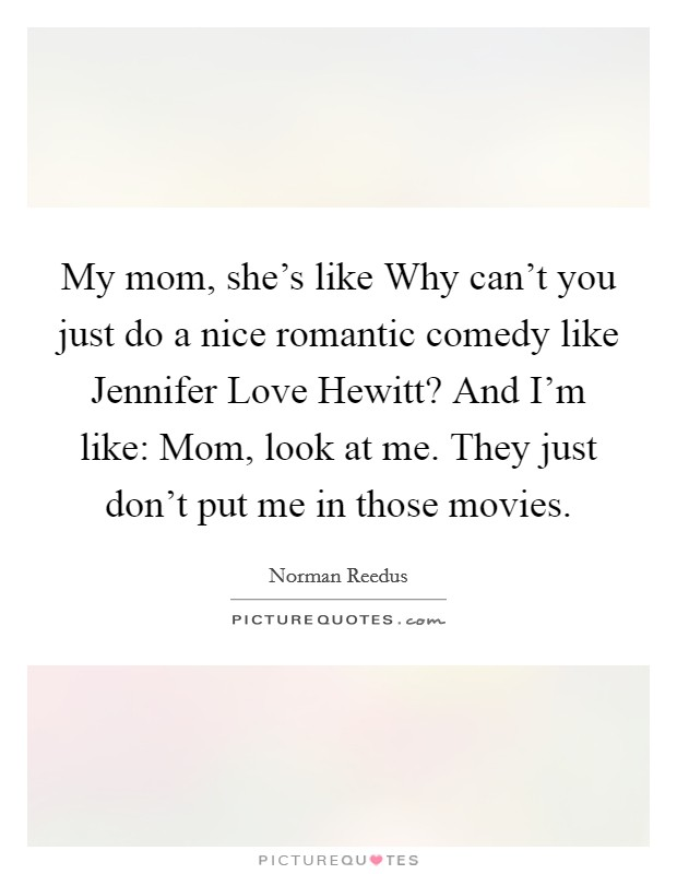 My mom, she's like Why can't you just do a nice romantic comedy like Jennifer Love Hewitt? And I'm like: Mom, look at me. They just don't put me in those movies Picture Quote #1