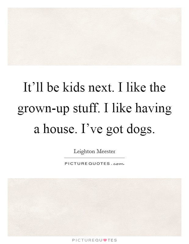 It'll be kids next. I like the grown-up stuff. I like having a house. I've got dogs Picture Quote #1