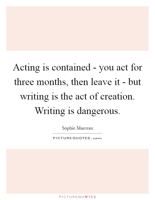 Acting is contained - you act for three months, then leave it - but writing is the act of creation. Writing is dangerous Picture Quote #1