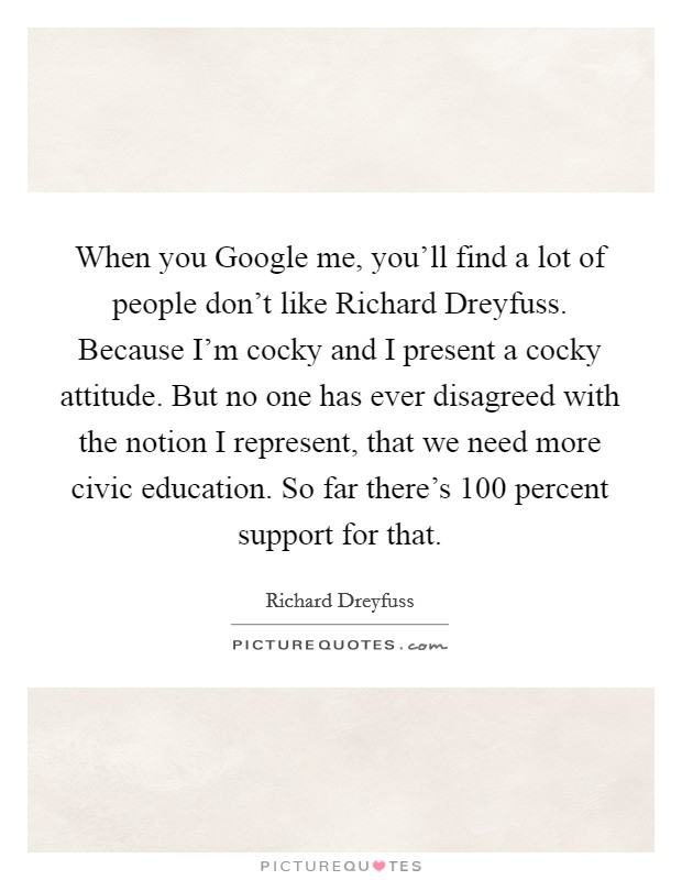 When you Google me, you'll find a lot of people don't like Richard Dreyfuss. Because I'm cocky and I present a cocky attitude. But no one has ever disagreed with the notion I represent, that we need more civic education. So far there's 100 percent support for that Picture Quote #1