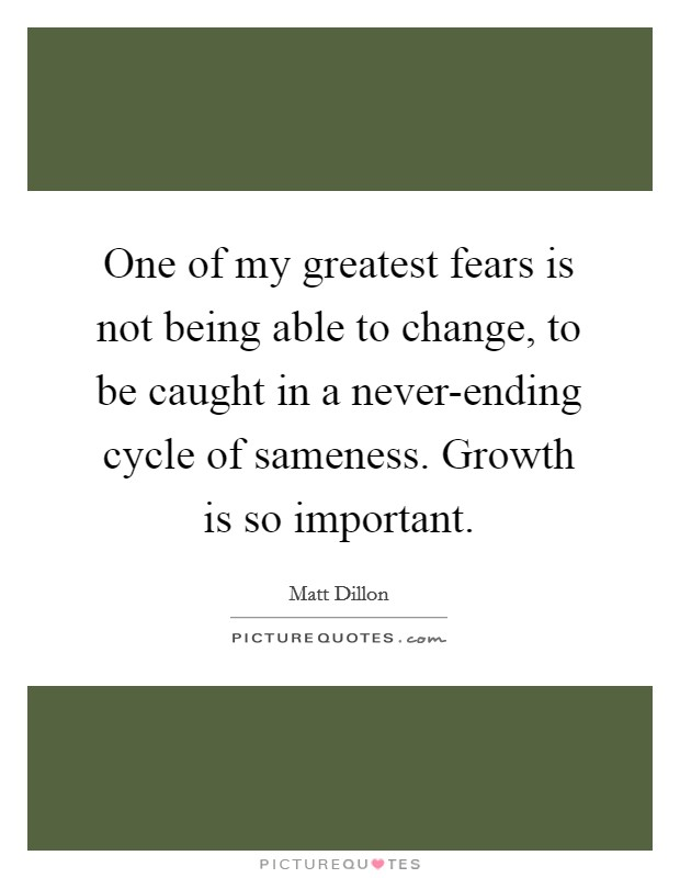 One of my greatest fears is not being able to change, to be caught in a never-ending cycle of sameness. Growth is so important Picture Quote #1