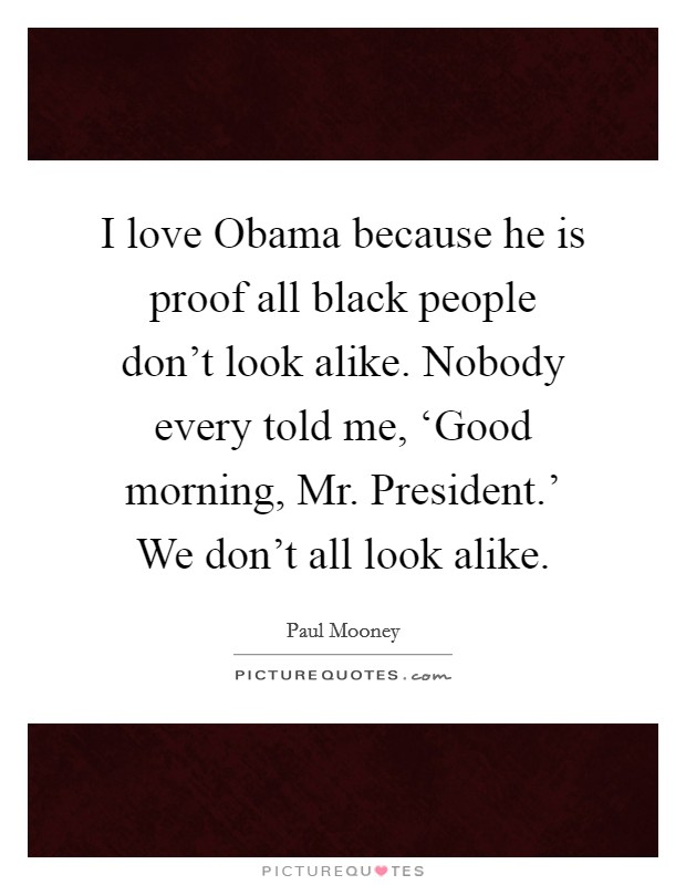 I love Obama because he is proof all black people don't look alike. Nobody every told me, 'Good morning, Mr. President.' We don't all look alike Picture Quote #1