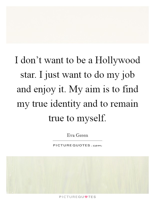 I don't want to be a Hollywood star. I just want to do my job and enjoy it. My aim is to find my true identity and to remain true to myself Picture Quote #1