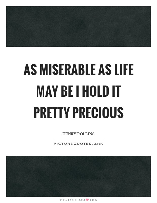 As miserable as life may be I hold it pretty precious Picture Quote #1