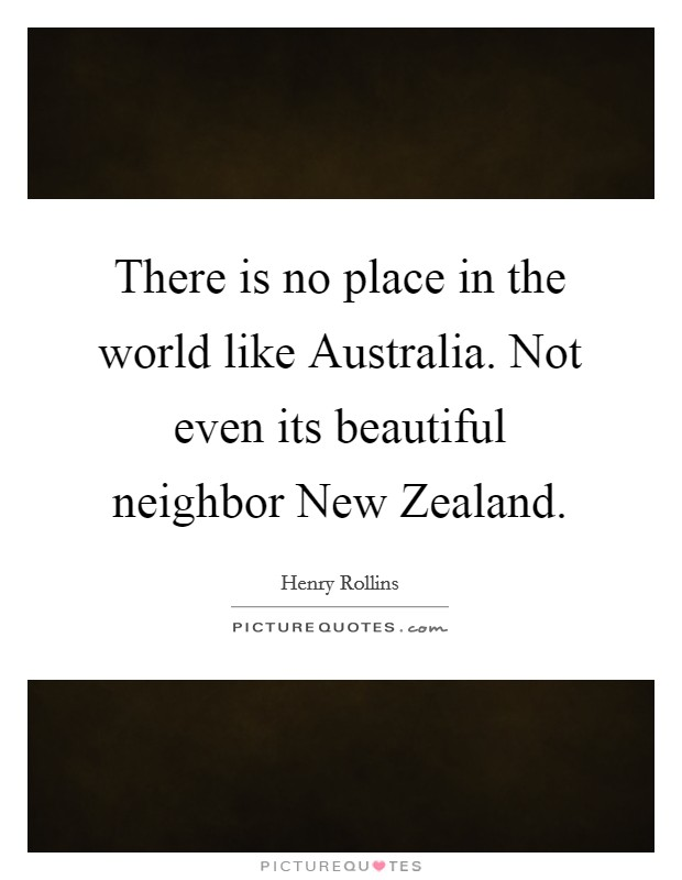 There is no place in the world like Australia. Not even its beautiful neighbor New Zealand Picture Quote #1
