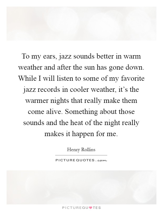 To my ears, jazz sounds better in warm weather and after the sun has gone down. While I will listen to some of my favorite jazz records in cooler weather, it's the warmer nights that really make them come alive. Something about those sounds and the heat of the night really makes it happen for me Picture Quote #1