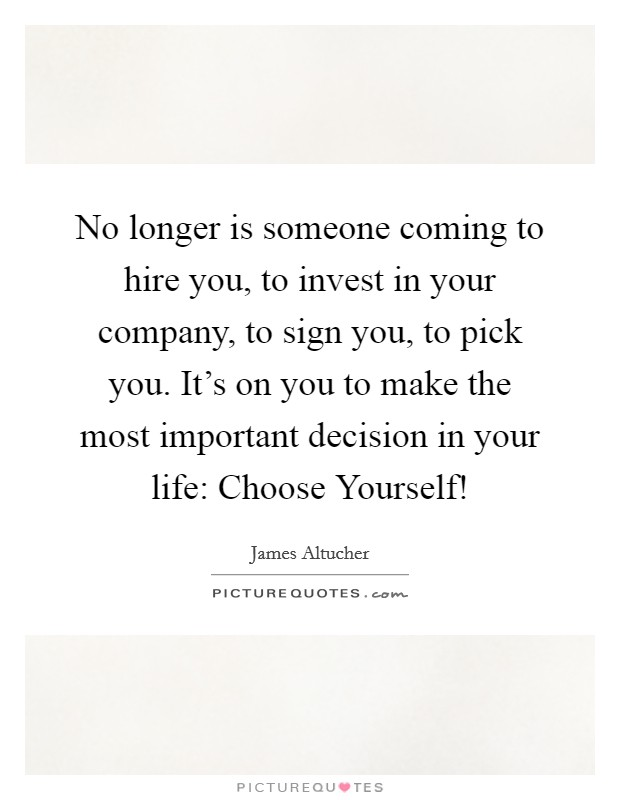 No longer is someone coming to hire you, to invest in your company, to sign you, to pick you. It's on you to make the most important decision in your life: Choose Yourself! Picture Quote #1