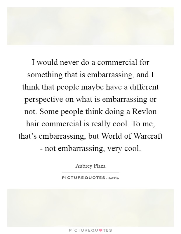 I would never do a commercial for something that is embarrassing, and I think that people maybe have a different perspective on what is embarrassing or not. Some people think doing a Revlon hair commercial is really cool. To me, that's embarrassing, but World of Warcraft - not embarrassing, very cool Picture Quote #1