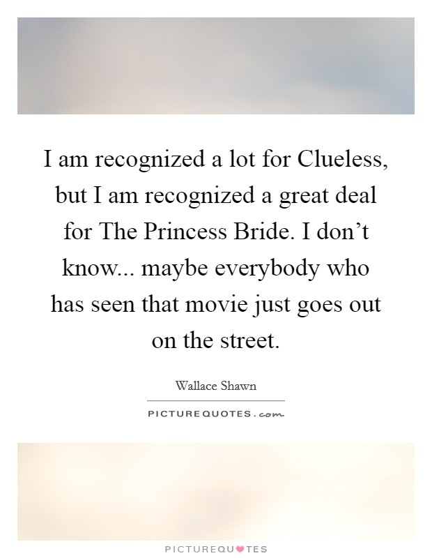 I am recognized a lot for Clueless, but I am recognized a great deal for The Princess Bride. I don't know... maybe everybody who has seen that movie just goes out on the street Picture Quote #1