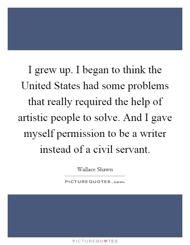 I grew up. I began to think the United States had some problems that really required the help of artistic people to solve. And I gave myself permission to be a writer instead of a civil servant Picture Quote #1