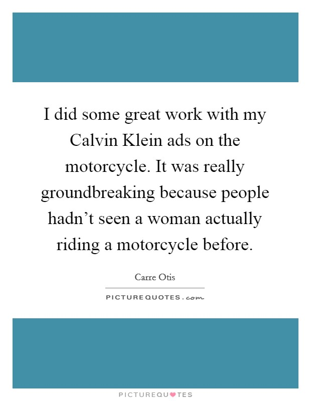 I did some great work with my Calvin Klein ads on the motorcycle. It was really groundbreaking because people hadn't seen a woman actually riding a motorcycle before Picture Quote #1