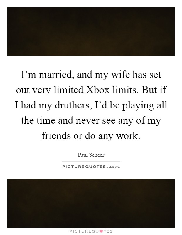 I'm married, and my wife has set out very limited Xbox limits. But if I had my druthers, I'd be playing all the time and never see any of my friends or do any work Picture Quote #1