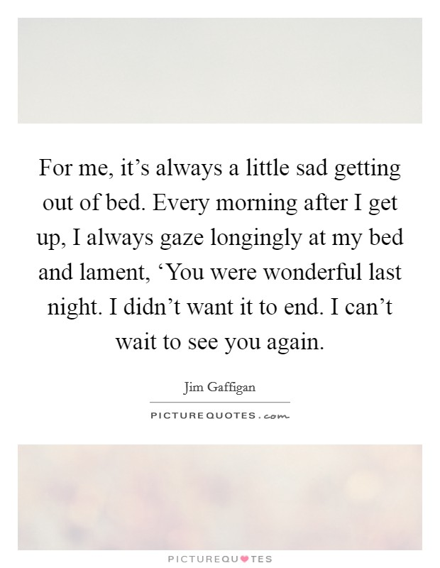 For me, it's always a little sad getting out of bed. Every morning after I get up, I always gaze longingly at my bed and lament, 'You were wonderful last night. I didn't want it to end. I can't wait to see you again Picture Quote #1