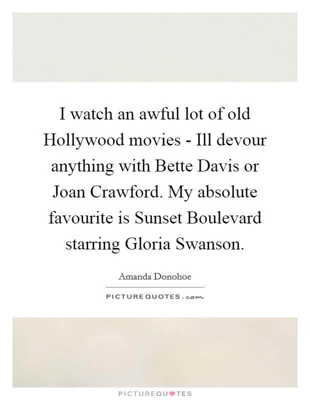 I watch an awful lot of old Hollywood movies - Ill devour anything with Bette Davis or Joan Crawford. My absolute favourite is Sunset Boulevard starring Gloria Swanson Picture Quote #1