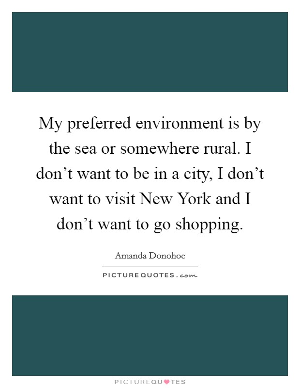 My preferred environment is by the sea or somewhere rural. I don't want to be in a city, I don't want to visit New York and I don't want to go shopping Picture Quote #1