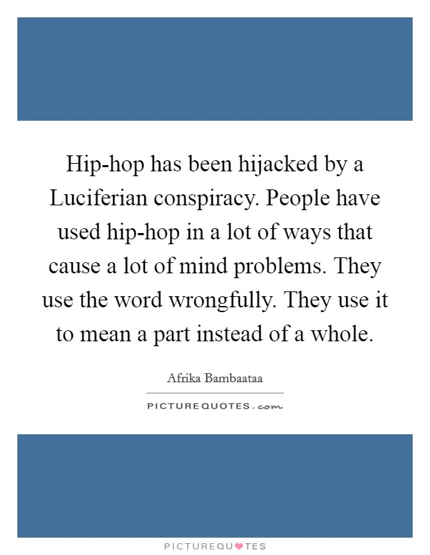 Hip-hop has been hijacked by a Luciferian conspiracy. People have used hip-hop in a lot of ways that cause a lot of mind problems. They use the word wrongfully. They use it to mean a part instead of a whole Picture Quote #1