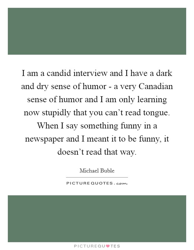I am a candid interview and I have a dark and dry sense of humor - a very Canadian sense of humor and I am only learning now stupidly that you can't read tongue. When I say something funny in a newspaper and I meant it to be funny, it doesn't read that way Picture Quote #1