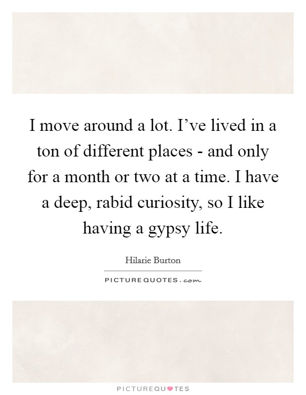 I move around a lot. I've lived in a ton of different places - and only for a month or two at a time. I have a deep, rabid curiosity, so I like having a gypsy life Picture Quote #1