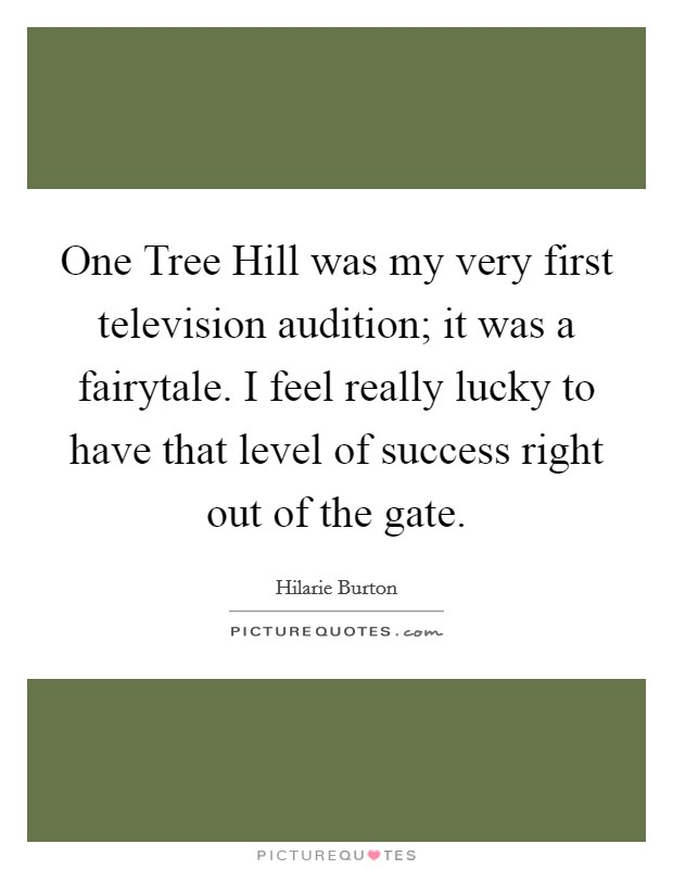 One Tree Hill was my very first television audition; it was a fairytale. I feel really lucky to have that level of success right out of the gate Picture Quote #1