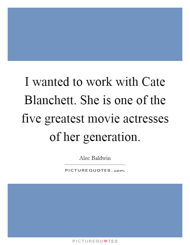 I wanted to work with Cate Blanchett. She is one of the five greatest movie actresses of her generation Picture Quote #1