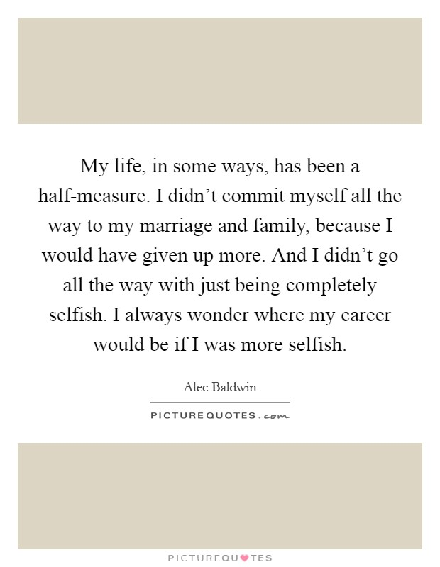 My life, in some ways, has been a half-measure. I didn't commit myself all the way to my marriage and family, because I would have given up more. And I didn't go all the way with just being completely selfish. I always wonder where my career would be if I was more selfish Picture Quote #1