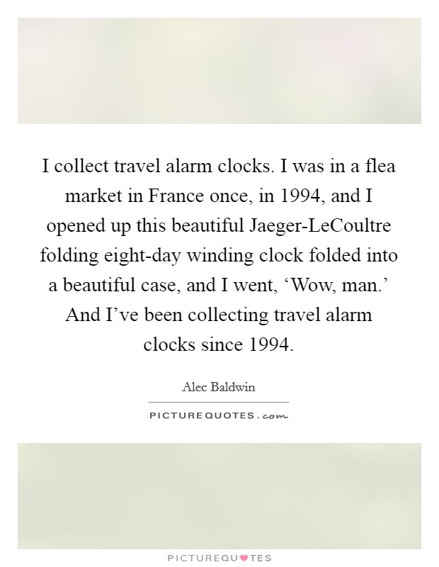 I collect travel alarm clocks. I was in a flea market in France once, in 1994, and I opened up this beautiful Jaeger-LeCoultre folding eight-day winding clock folded into a beautiful case, and I went, 'Wow, man.' And I've been collecting travel alarm clocks since 1994 Picture Quote #1