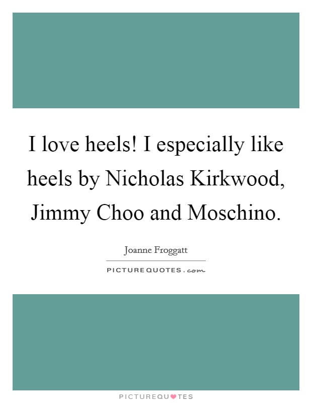 I love heels! I especially like heels by Nicholas Kirkwood, Jimmy Choo and Moschino Picture Quote #1