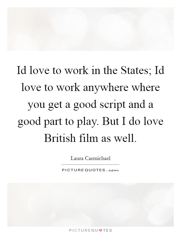 Id love to work in the States; Id love to work anywhere where you get a good script and a good part to play. But I do love British film as well Picture Quote #1