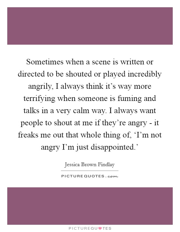 Sometimes when a scene is written or directed to be shouted or played incredibly angrily, I always think it's way more terrifying when someone is fuming and talks in a very calm way. I always want people to shout at me if they're angry - it freaks me out that whole thing of, 'I'm not angry I'm just disappointed.' Picture Quote #1