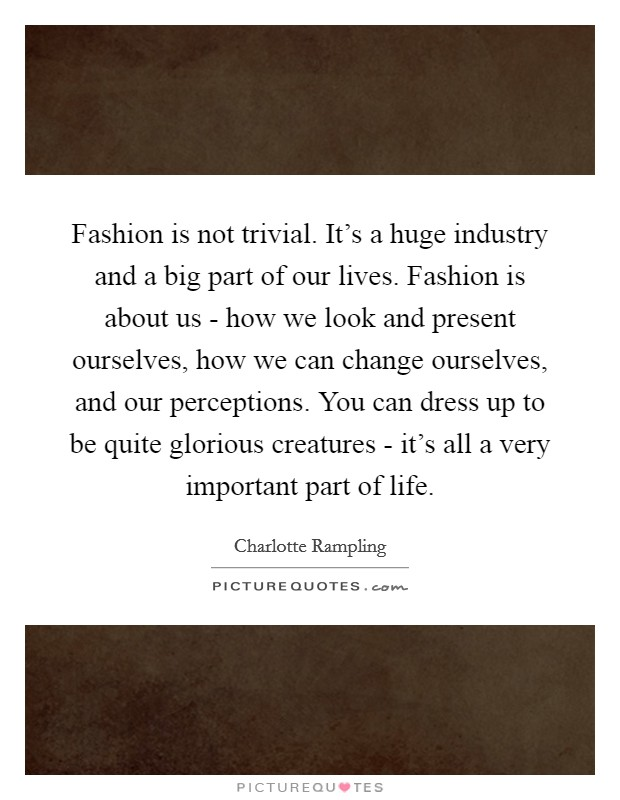 Fashion is not trivial. It's a huge industry and a big part of our lives. Fashion is about us - how we look and present ourselves, how we can change ourselves, and our perceptions. You can dress up to be quite glorious creatures - it's all a very important part of life Picture Quote #1