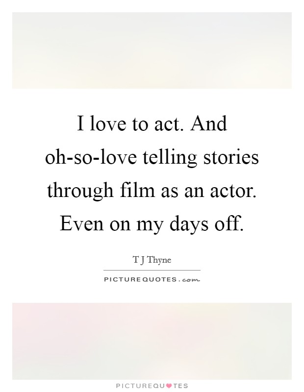 I love to act. And oh-so-love telling stories through film as an actor. Even on my days off Picture Quote #1