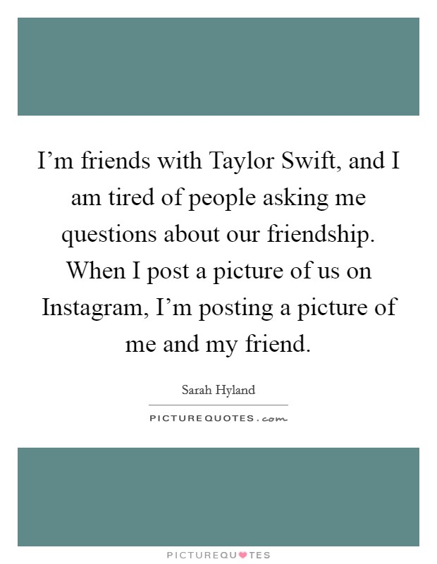 I'm friends with Taylor Swift, and I am tired of people asking me questions about our friendship. When I post a picture of us on Instagram, I'm posting a picture of me and my friend Picture Quote #1